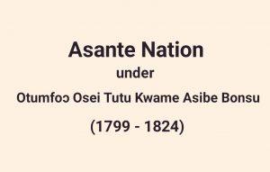 Read more about the article The Reign Of Nana Osei Tutu Kwame Asibe Bonsu